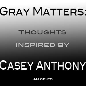 Gray Matters: Thoughts Inspired by Casey Anthony - Op-Ed