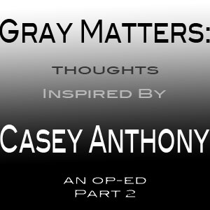 Gray Matters: Thoughts Inspired by Casey Anthony - Op-Ed Part 2