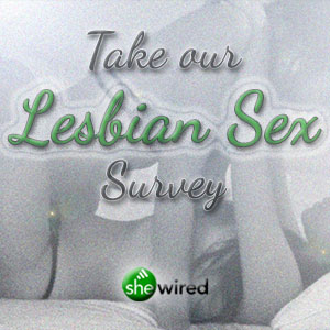 Take SheWired's 2nd Annual Lesbian Sex Survey!