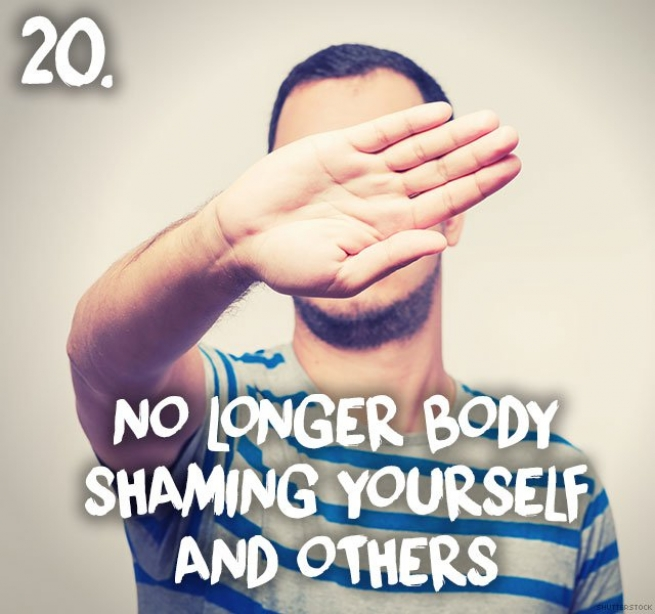 20. No longer body shaming yourself and others
